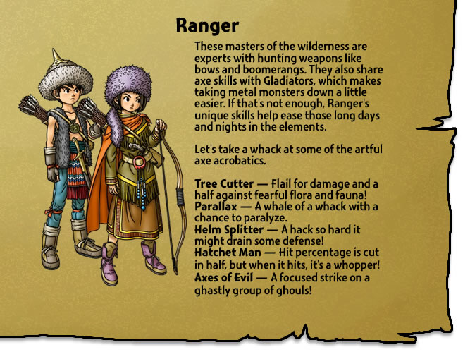 These masters of the wilderness are experts with hunting weapons like bows and boomerangs. They also share axe skills with Gladiators, which makes taking metal monsters down a little easier. If that's not enough, Ranger's unique skills help ease those long days and nights in the elements.