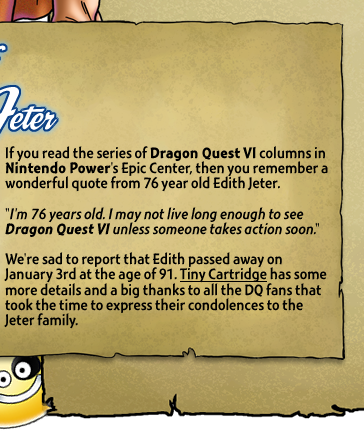 If you read the series of Dragon Quest VI columns in Nintendo Power's Epic Center, then you remember a wonderful quote from 76 year old Edith Jeter. We're sad to report that Edith passed away on January 3rd at the age of 91. Tiny Cartridge has some more details and a big thanks to all the DQ fans who took the time to express their condolences to the Jeter family.