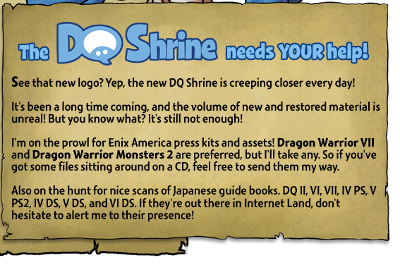 The DQ Shrine needs your help! See that new logo? Yep, the new DQ Shrine is creeping closer every day! It's been a long time coming, and the volume of new and restored material is unreal! But you know what? It's still not enough! I'm on the prowl for Enix America press kits and assets! Dragon Warrior VII and Dragon Warrior Monsters 2 are preferred, but I'll take any. So if you've got some files sitting around on a CD, feel free to send them my way. Also on the hunt for nice scans of Japanese guide books. DQ II, VI, VII, IV PS, V PS2, IV DS, V DS, and VI DS. If they're out there in Internet Land, don't hesitate to alert me to their presence!