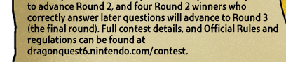 to advance Round 2, and four Round 2 winners who correctly answer later questions will advance to Round 3 (the final round). Full contest details, and Official Rules and regulations can be found at http://dragonquest6.nintendo.com/contest.