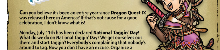 Can you believe it's been an entire year since Dragon Quest IX was released here in America? If that's not cause for a good celebration, I don't know what is! Monday, July 11th has been declared National Taggin' Day! What do we do on National Taggin' Day? We get ourselves out there and start taggin'! Everybody's complaining that nobody's around to tag. Now you don't have an excuse. Organize a meet-up or just be out n' about. Go shopping. Ride around town. Eat at a fine dining establishment. It's easy to do, so hop to it! Who knows what you'll find!